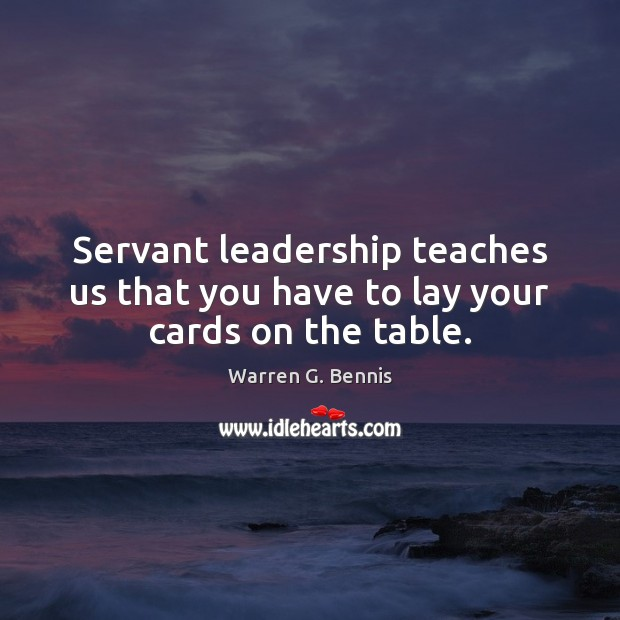 Servant leadership teaches us that you have to lay your cards on the table. Warren G. Bennis Picture Quote