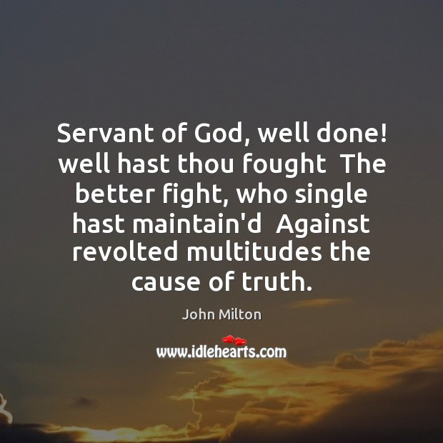 Servant of God, well done! well hast thou fought  The better fight, John Milton Picture Quote