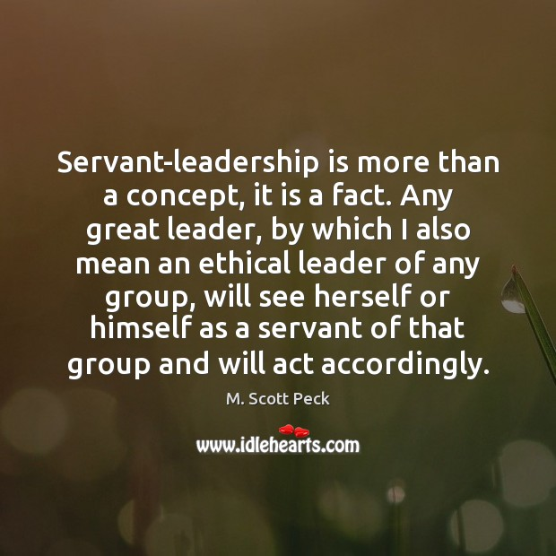 Servant-leadership is more than a concept, it is a fact. Any great M. Scott Peck Picture Quote