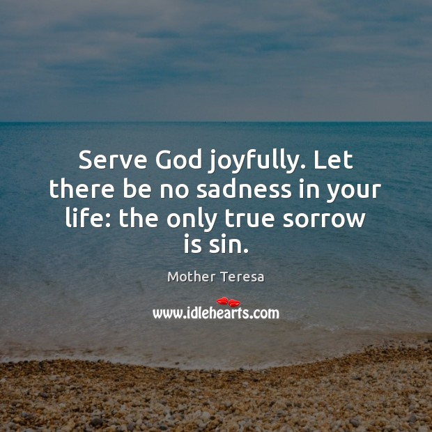 Image, Serve God joyfully. Let there be no sadness in your life: the only true sorrow is sin.