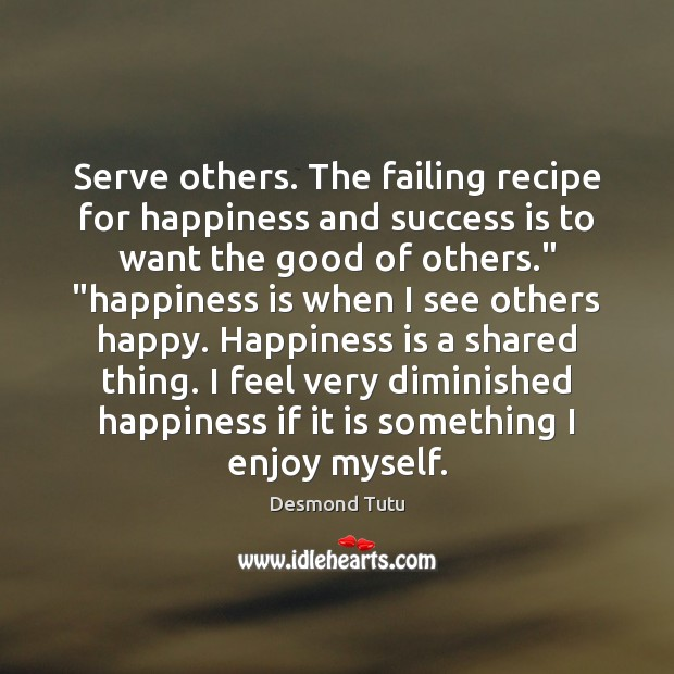 Serve others. The failing recipe for happiness and success is to want Desmond Tutu Picture Quote