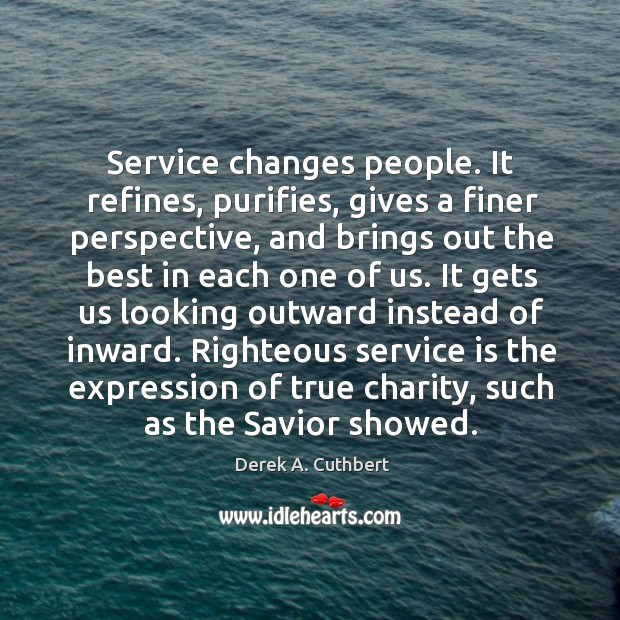 Service changes people. It refines, purifies, gives a finer perspective, and brings Image