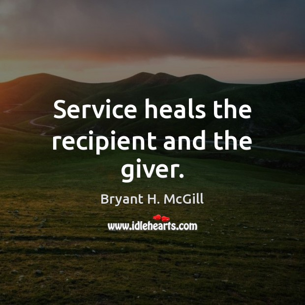 Service heals the recipient and the giver. Bryant H. McGill Picture Quote