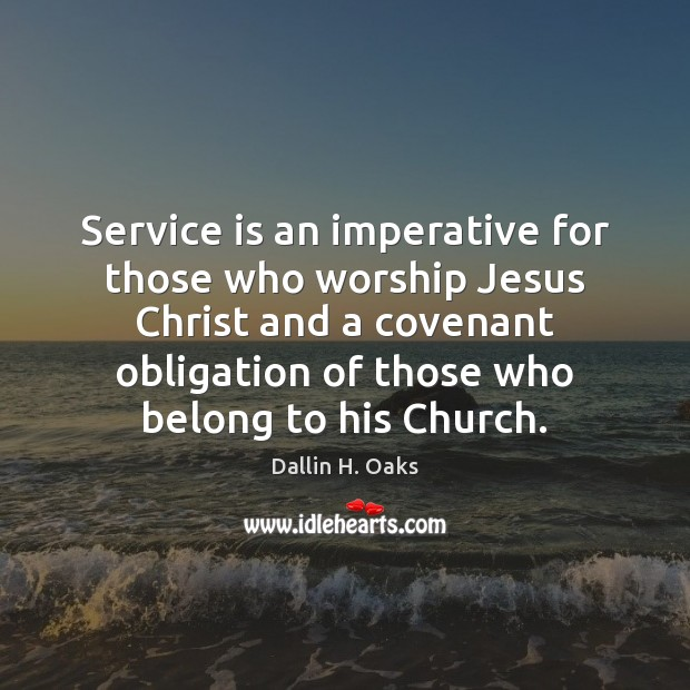 Service is an imperative for those who worship Jesus Christ and a Dallin H. Oaks Picture Quote
