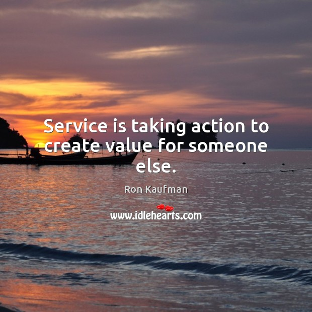 Service is taking action to create value for someone else. Ron Kaufman Picture Quote