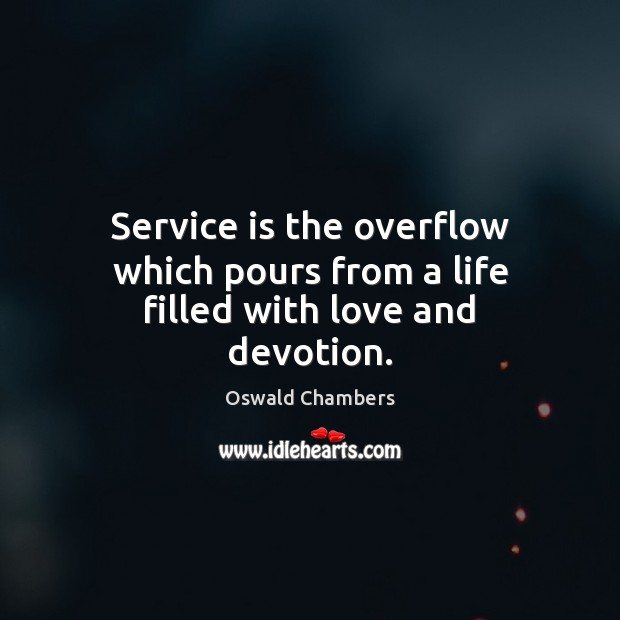 Image, Service is the overflow which pours from a life filled with love and devotion.