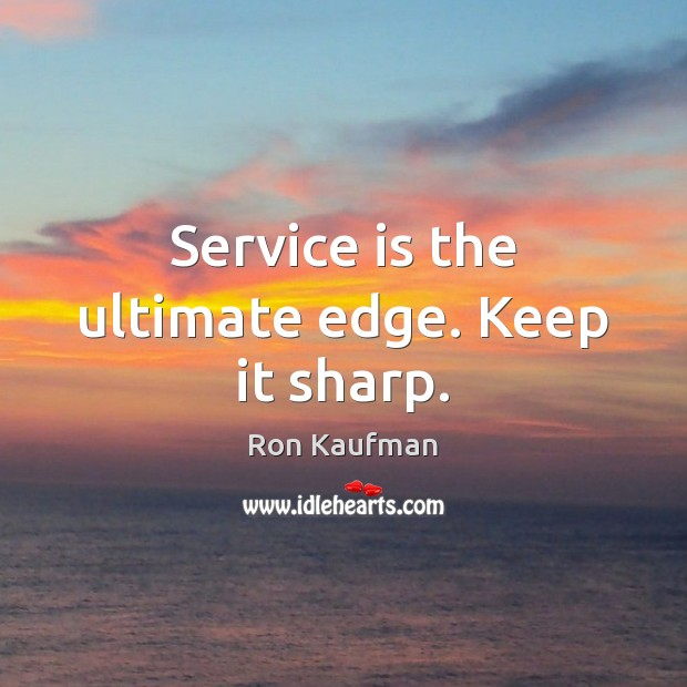 Service is the ultimate edge. Keep it sharp. Ron Kaufman Picture Quote