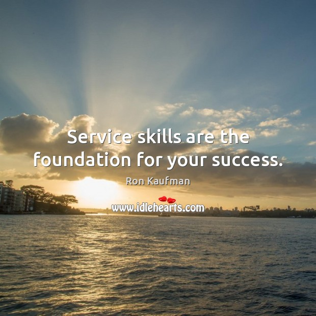 Service skills are the foundation for your success. Ron Kaufman Picture Quote