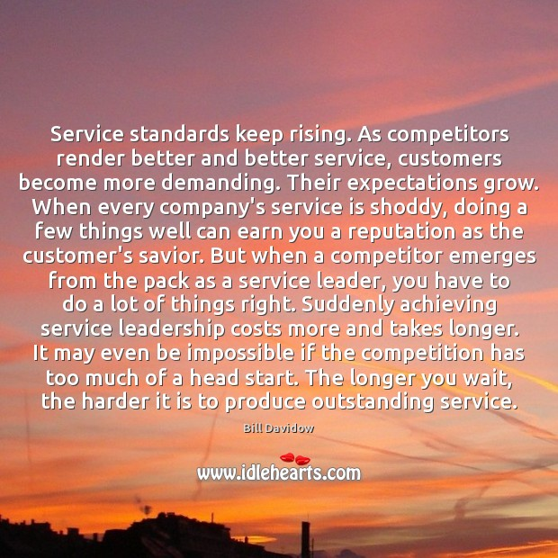 Service standards keep rising. As competitors render better and better service, customers Image