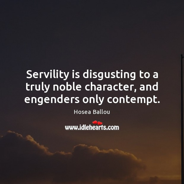 Hosea Ballou Picture Quote image saying: Servility is disgusting to a truly noble character, and engenders only contempt.