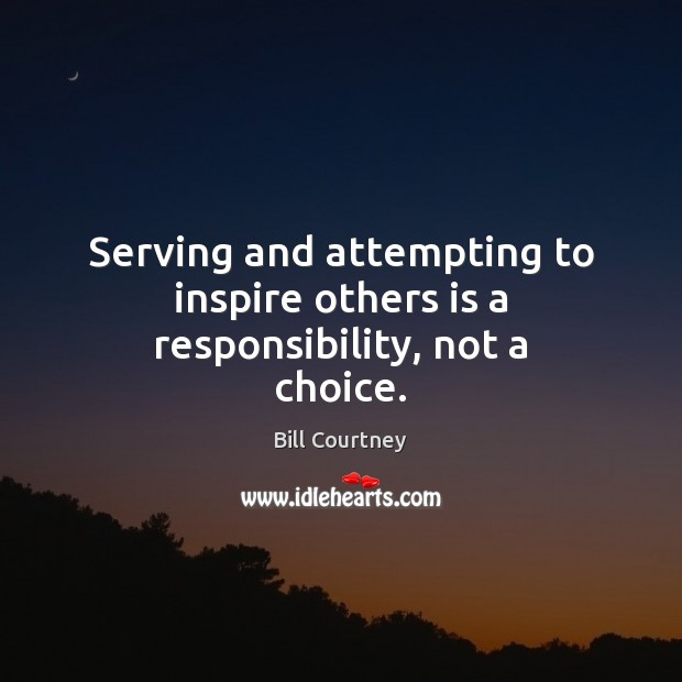Serving and attempting to inspire others is a responsibility, not a choice. Image