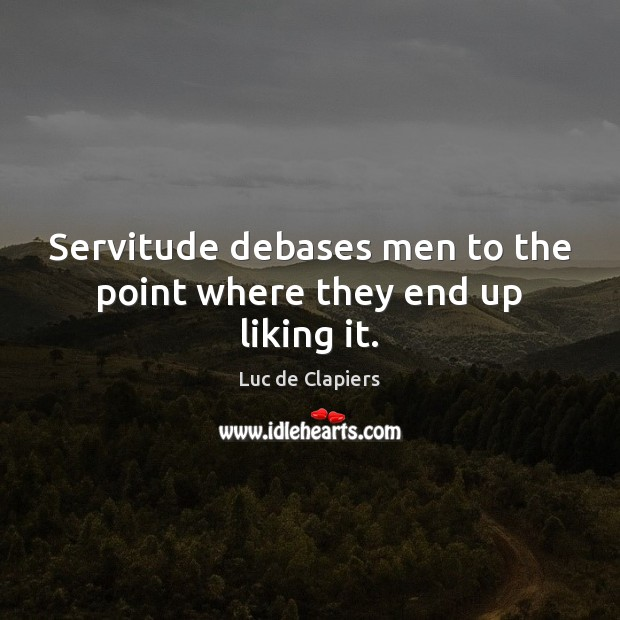 Servitude debases men to the point where they end up liking it. Image