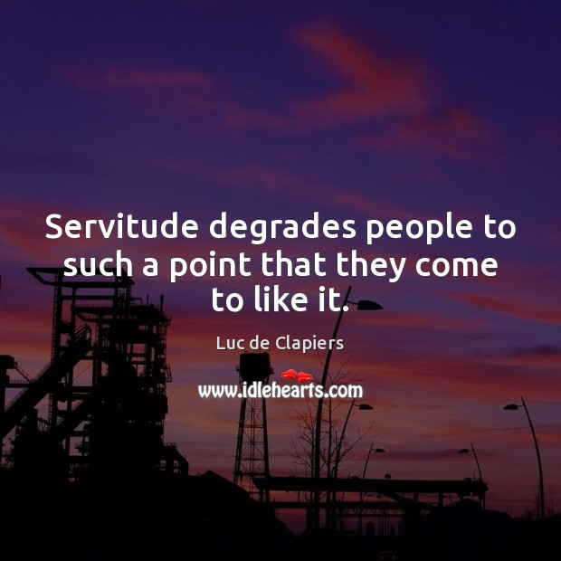 Servitude degrades people to such a point that they come to like it. Luc de Clapiers Picture Quote