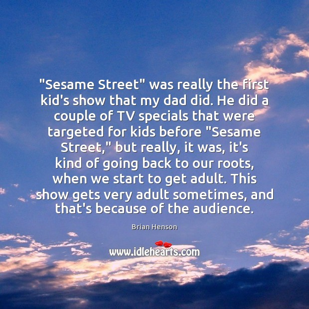 "Image, ""Sesame Street"" was really the first kid's show that my dad did."