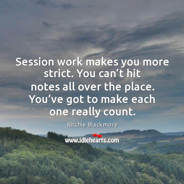 Session work makes you more strict. You can't hit notes all over the place. You've got to make each one really count. Ritchie Blackmore Picture Quote