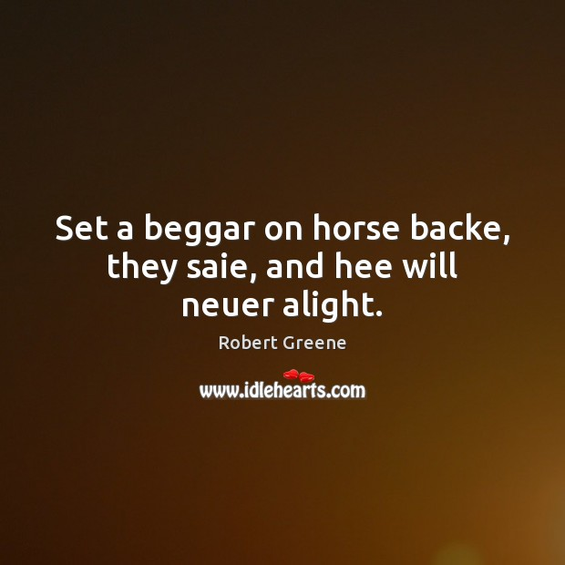 Image, Set a beggar on horse backe, they saie, and hee will neuer alight.