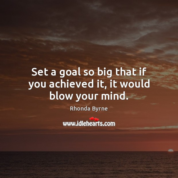 Set a goal so big that if you achieved it, it would blow your mind. Rhonda Byrne Picture Quote