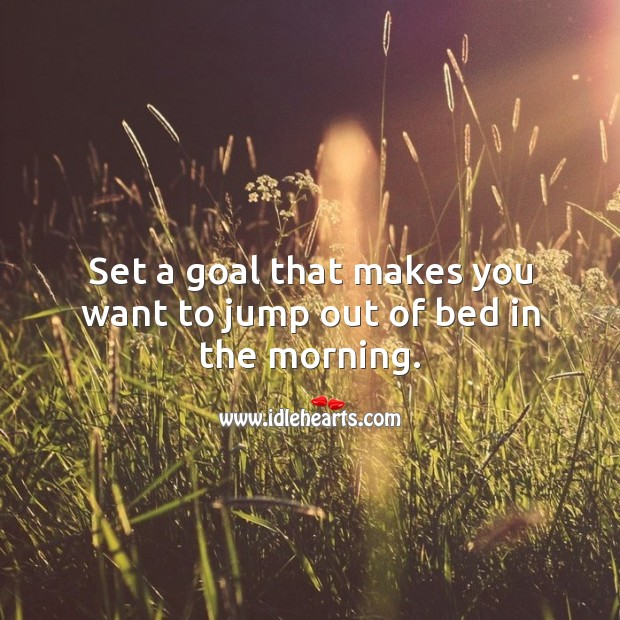 Image, Set a goal that makes you want to jump out of bed in the morning.