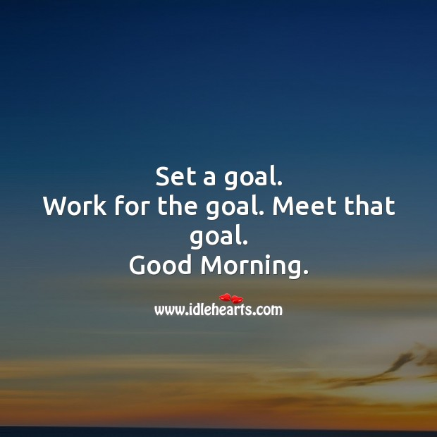 Set a goal. Work for the goal. Meet that goal. Good Morning. Goal Quotes Image