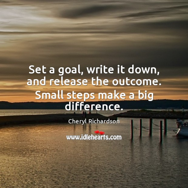 Set a goal, write it down, and release the outcome. Small steps make a big difference. Cheryl Richardson Picture Quote
