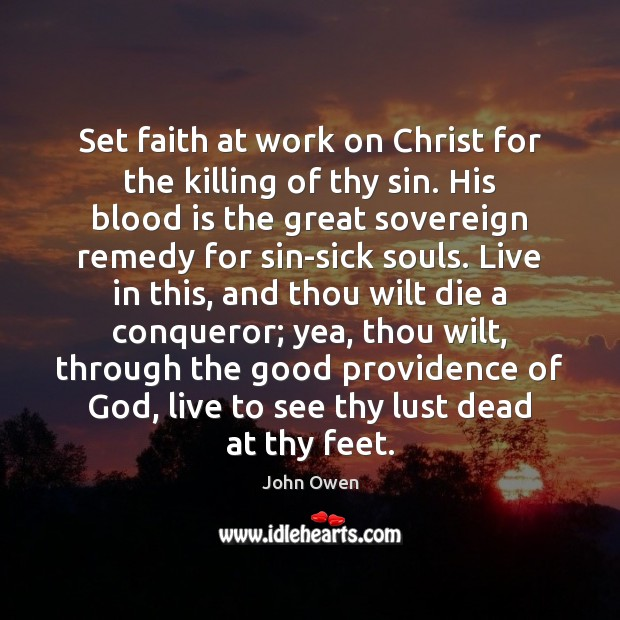 Set faith at work on Christ for the killing of thy sin. John Owen Picture Quote