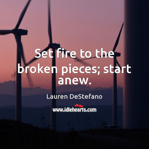 Set fire to the broken pieces; start anew. Image