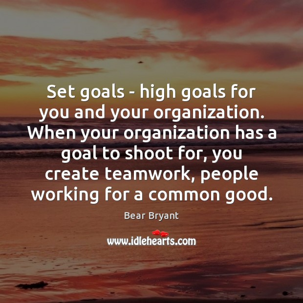 Set goals – high goals for you and your organization. When your Teamwork Quotes Image