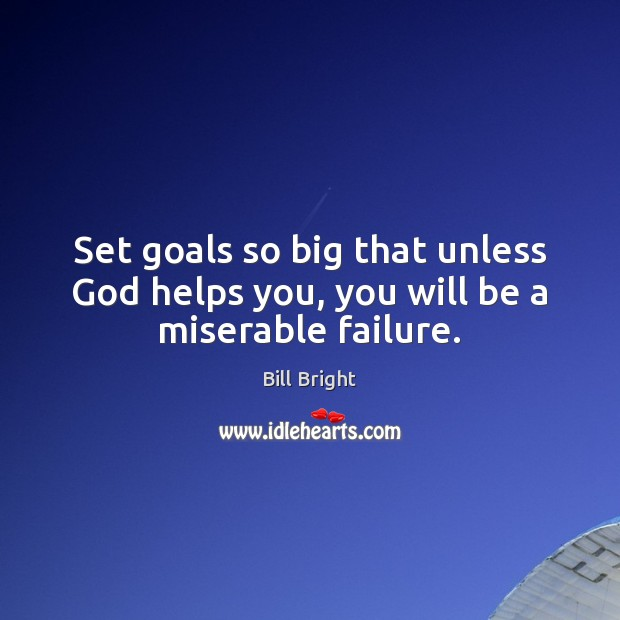Image, Set goals so big that unless God helps you, you will be a miserable failure.