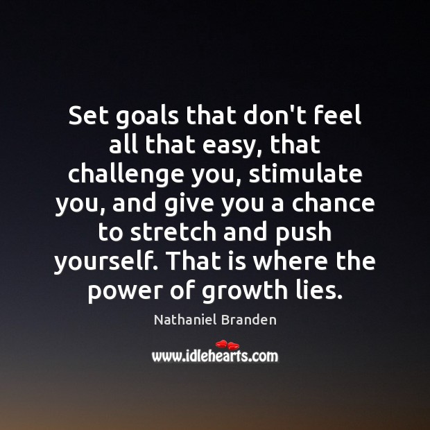 Set goals that don't feel all that easy, that challenge you, stimulate Nathaniel Branden Picture Quote