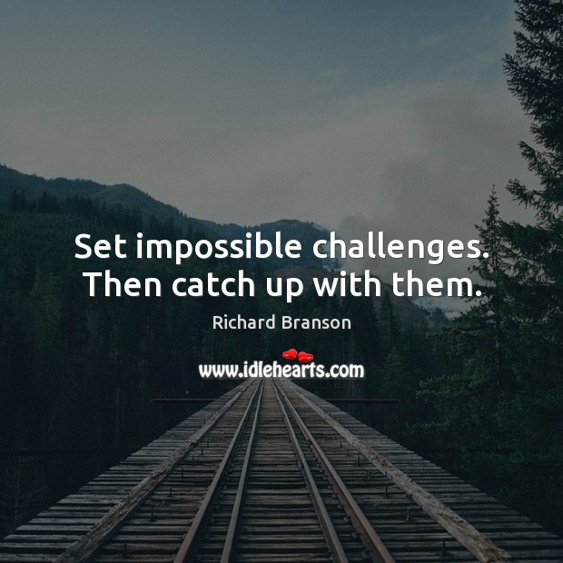 Set impossible challenges. Then catch up with them. Image