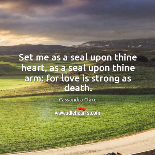 Set me as a seal upon thine heart, as a seal upon thine arm: for love is strong as death. Image