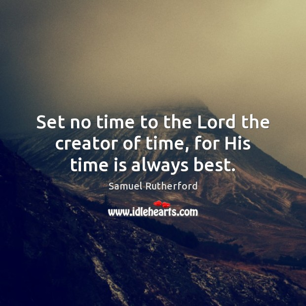 Set no time to the Lord the creator of time, for His time is always best. Image