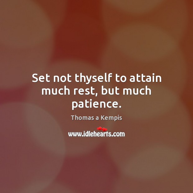 Set not thyself to attain much rest, but much patience. Thomas a Kempis Picture Quote
