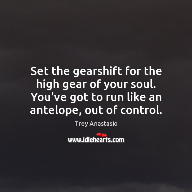 Set the gearshift for the high gear of your soul. You've got Image
