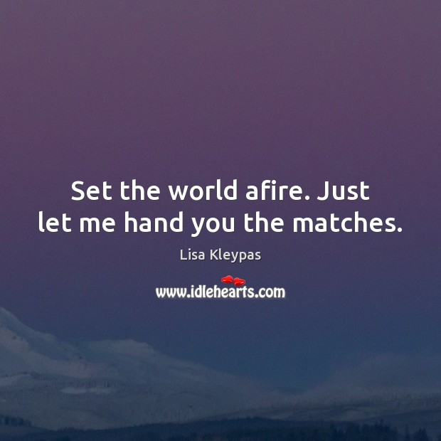 Set the world afire. Just let me hand you the matches. Lisa Kleypas Picture Quote