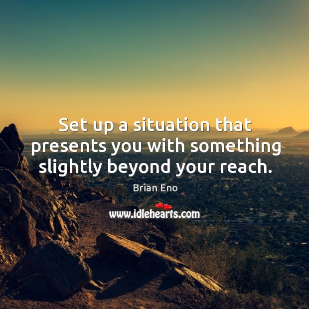 Set up a situation that presents you with something slightly beyond your reach. Image