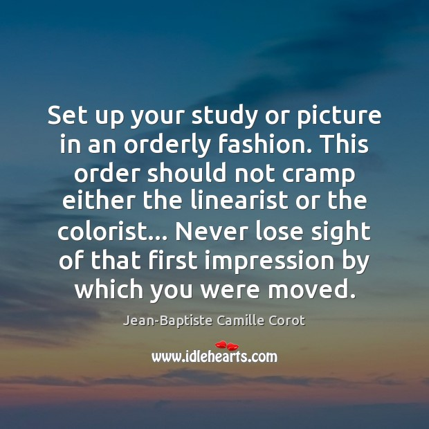Set up your study or picture in an orderly fashion. This order Jean-Baptiste Camille Corot Picture Quote