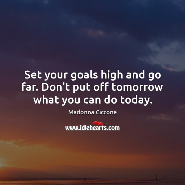 Set your goals high and go far. Don't put off tomorrow what you can do today. Image