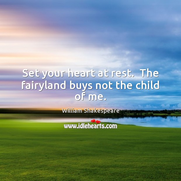 Image, Set your heart at rest.  The fairyland buys not the child of me.