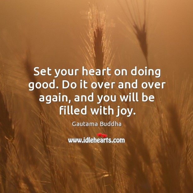Set your heart on doing good. Do it over and over again, and you will be filled with joy. Image