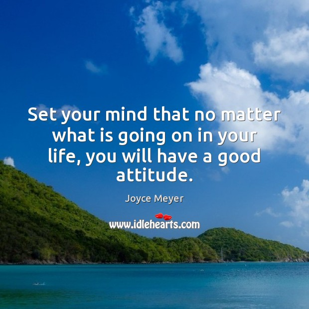 Set your mind that no matter what is going on in your life, you will have a good attitude. Image