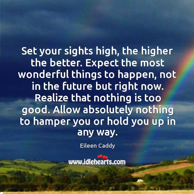 Set your sights high, the higher the better. Expect the most wonderful things to happen Image