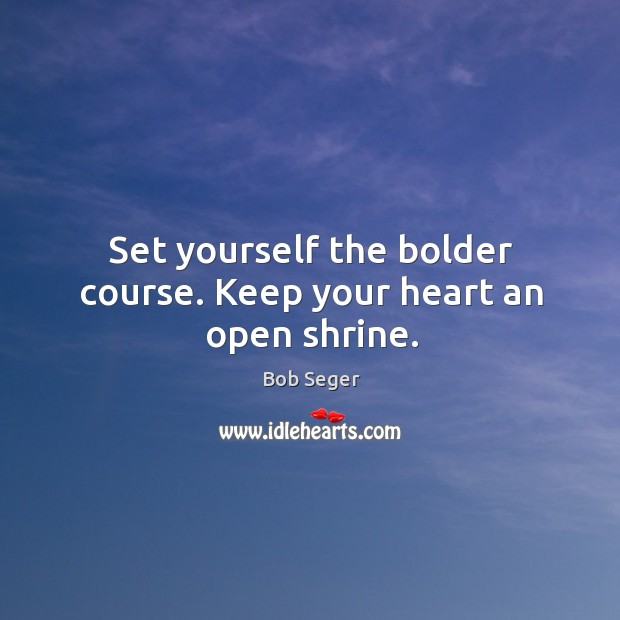 Set yourself the bolder course. Keep your heart an open shrine. Bob Seger Picture Quote