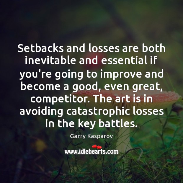 Setbacks and losses are both inevitable and essential if you're going to Garry Kasparov Picture Quote