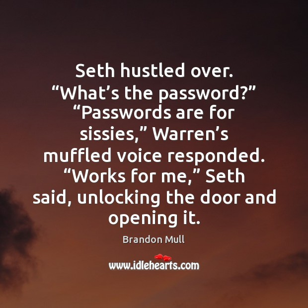 "Image, Seth hustled over. ""What's the password?"" ""Passwords are for sissies,"" Warren'"