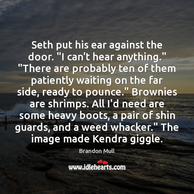 "Image, Seth put his ear against the door. ""I can't hear anything."" ""There"