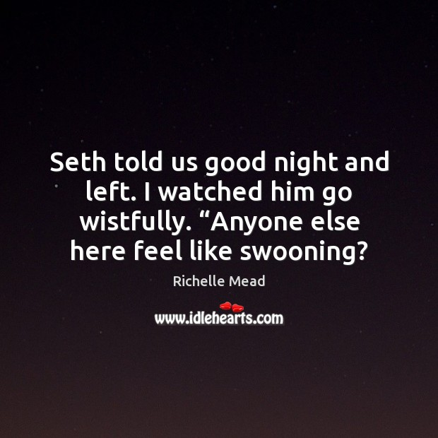 """Image, Seth told us good night and left. I watched him go wistfully. """""""