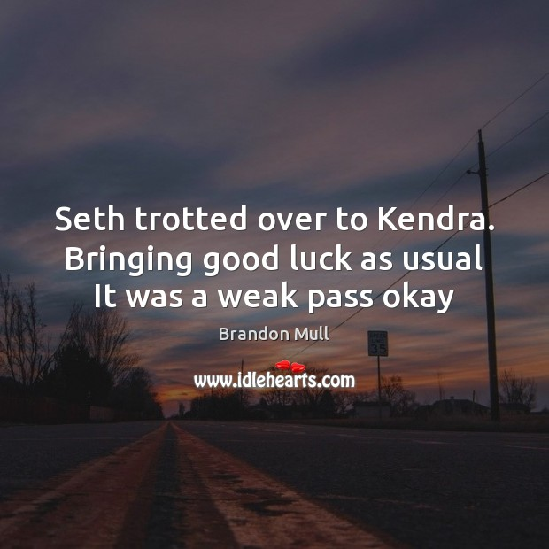 Seth trotted over to Kendra. Bringing good luck as usual It was a weak pass okay Brandon Mull Picture Quote