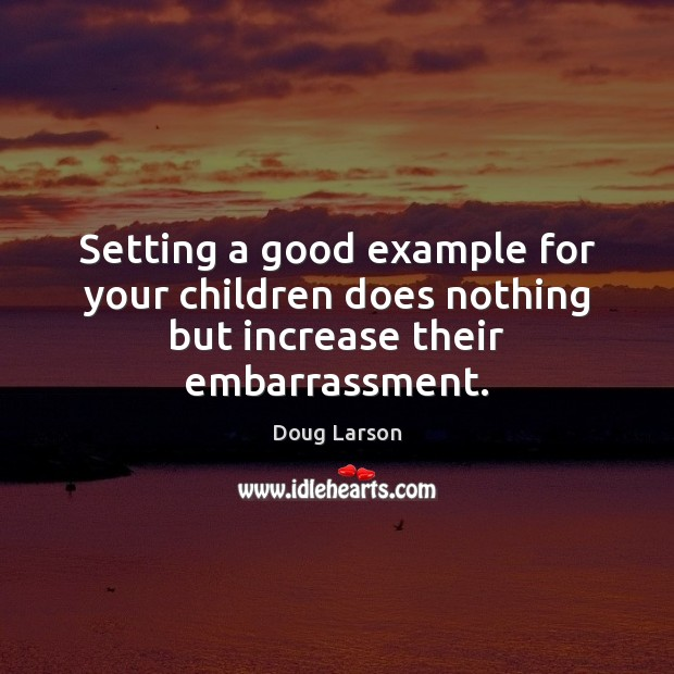 Setting a good example for your children does nothing but increase their embarrassment. Doug Larson Picture Quote