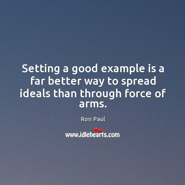 Image, Setting a good example is a far better way to spread ideals than through force of arms.